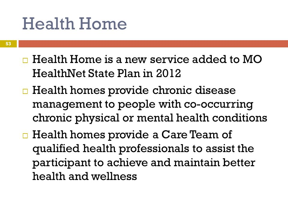 Health Home Health Home is a new service added to MO HealthNet State Plan in 2012.