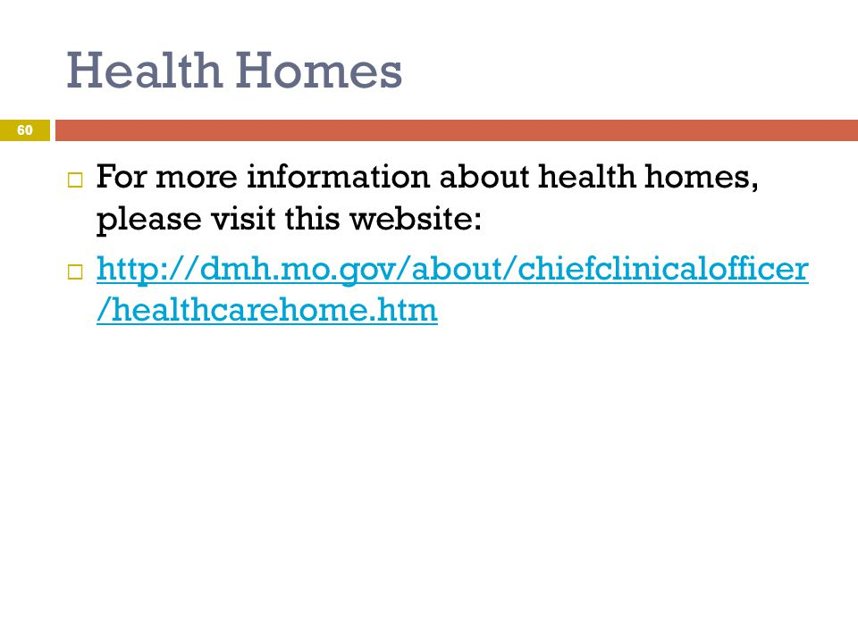 Health Homes For more information about health homes, please visit this website: http://dmh.mo.gov/about/chiefclinicalofficer /healthcarehome.htm.