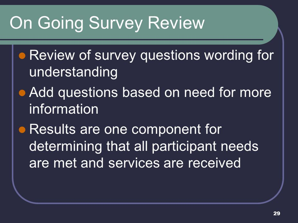 On Going Survey Review Review of survey questions wording for understanding. Add questions based on need for more information.