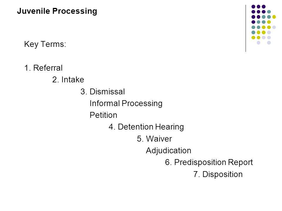 Juvenile Processing Key Terms: 1. Referral. 2. Intake. 3. Dismissal. Informal Processing. Petition.