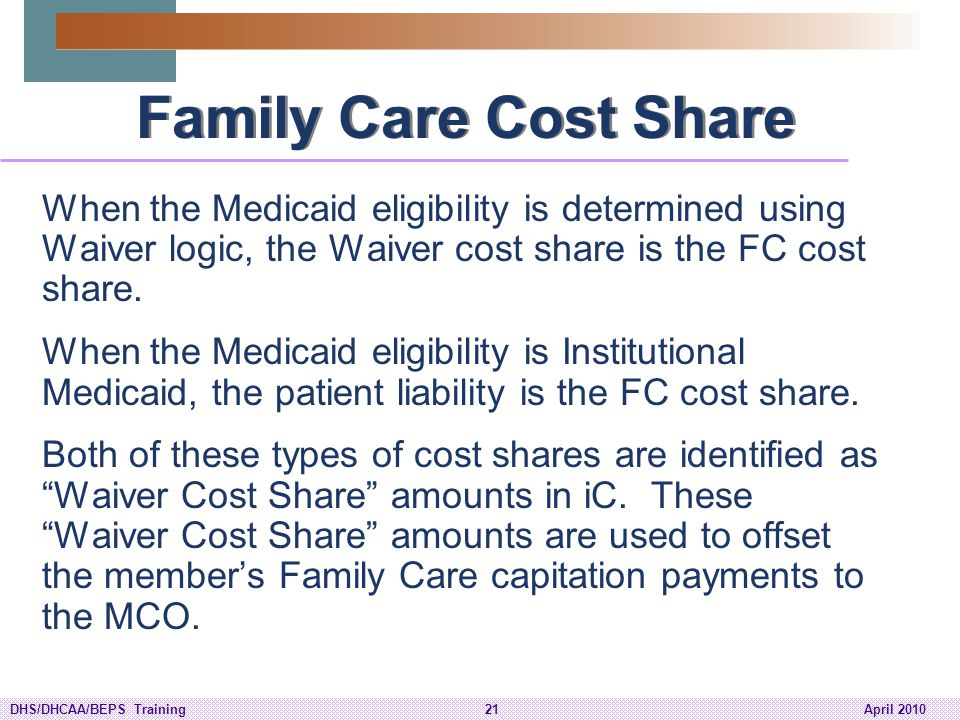 Family Care Cost Share When the Medicaid eligibility is determined using Waiver logic, the Waiver cost share is the FC cost share.