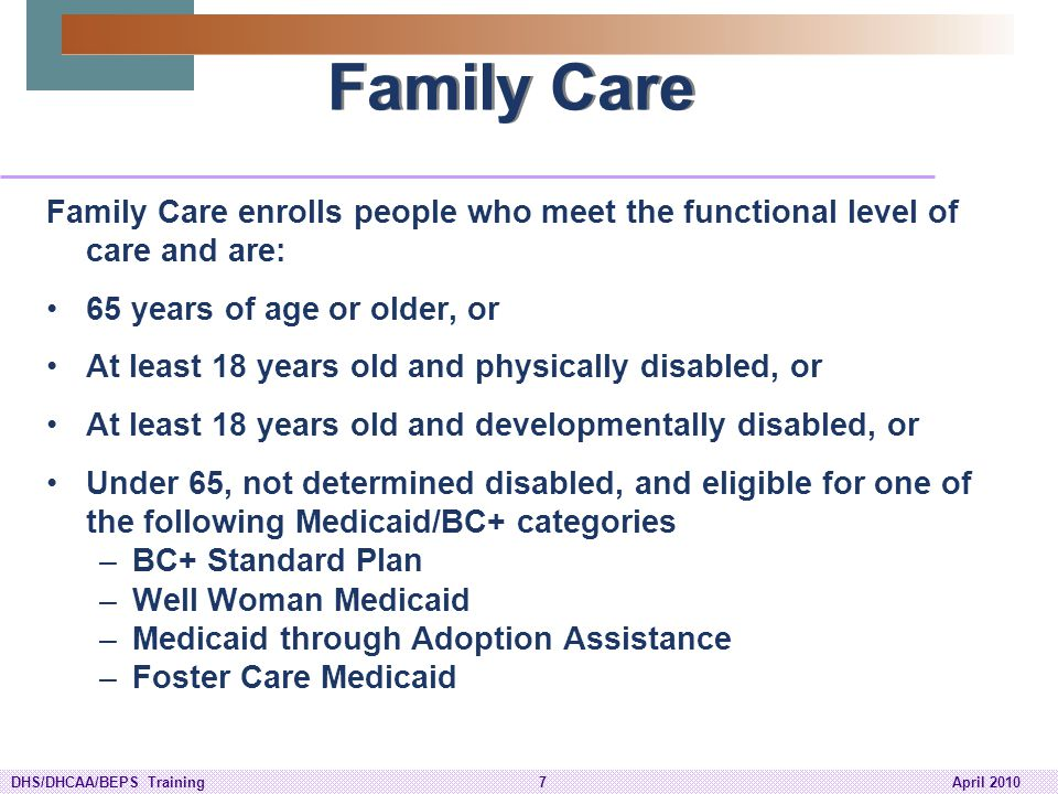 Family Care Family Care enrolls people who meet the functional level of care and are: 65 years of age or older, or.