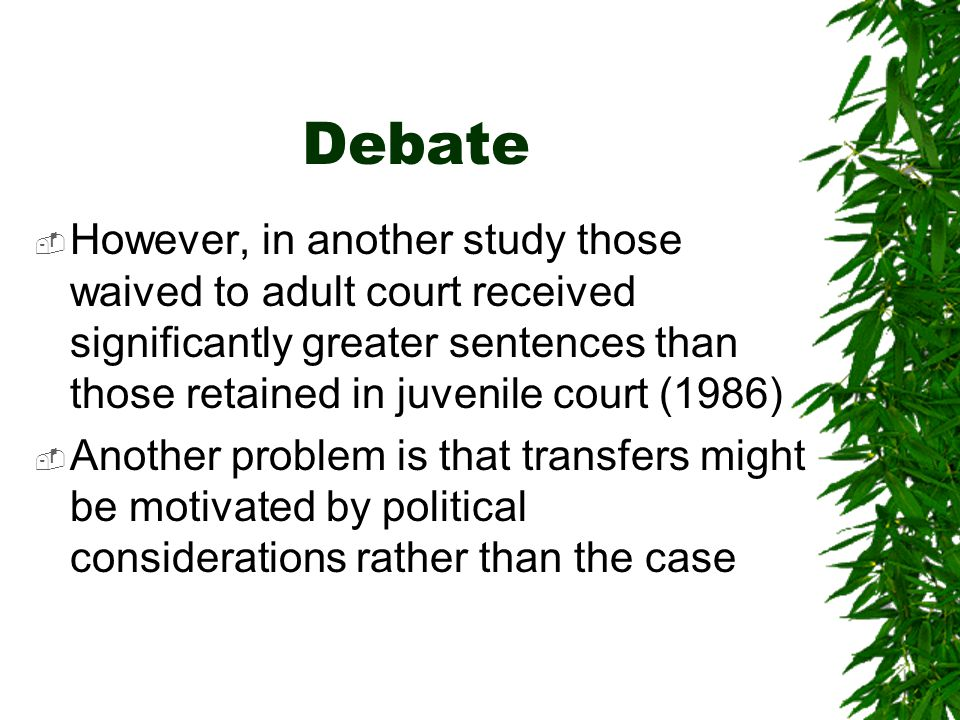 Debate However, in another study those waived to adult court received significantly greater sentences than those retained in juvenile court (1986)