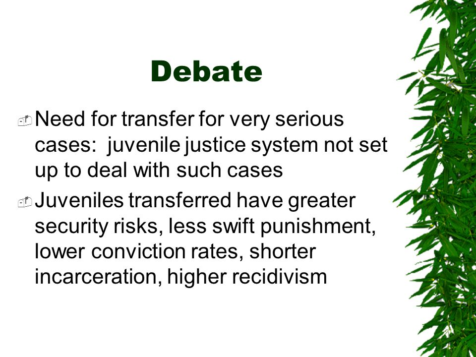 Debate Need for transfer for very serious cases: juvenile justice system not set up to deal with such cases.