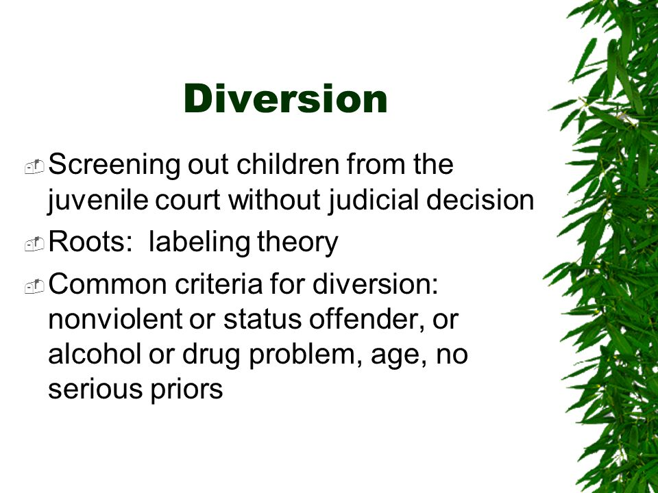 Diversion Screening out children from the juvenile court without judicial decision. Roots: labeling theory.