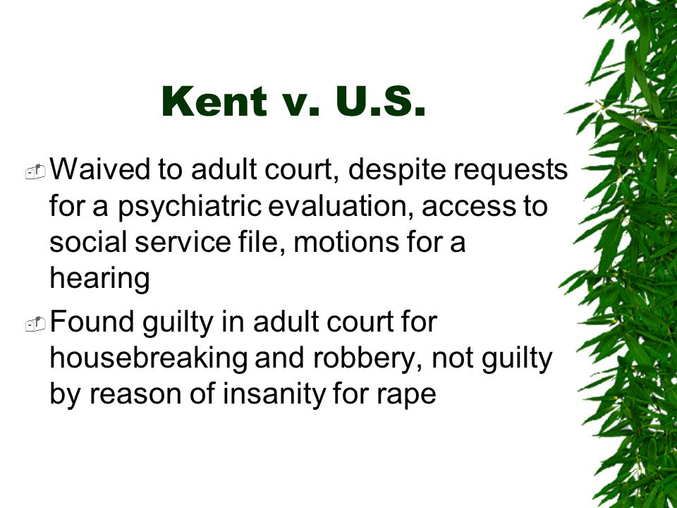 Kent v. U.S. Waived to adult court, despite requests for a psychiatric evaluation, access to social service file, motions for a hearing.