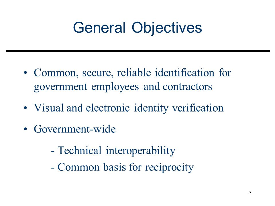 General Objectives Common, secure, reliable identification for government employees and contractors.