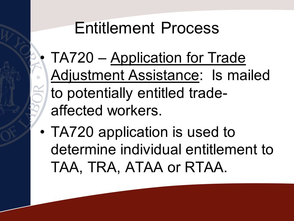 Entitlement Process TA720 – Application for Trade Adjustment Assistance: Is mailed to potentially entitled trade-affected workers.