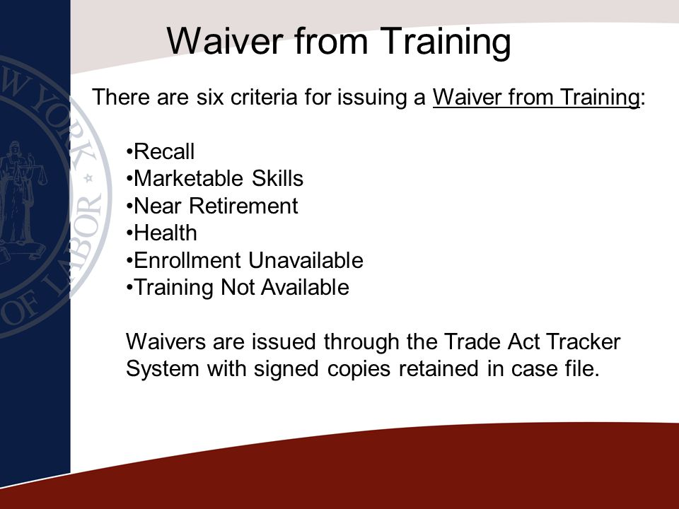 Waiver from Training There are six criteria for issuing a Waiver from Training: Recall. Marketable Skills.
