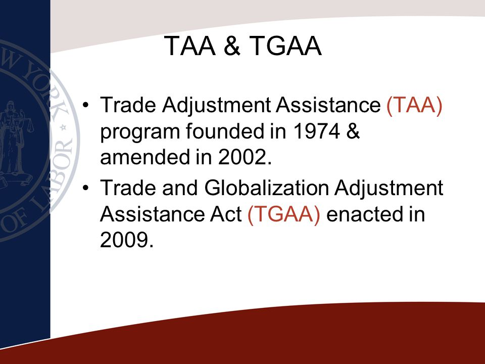 TAA & TGAA Trade Adjustment Assistance (TAA) program founded in 1974 & amended in 2002.