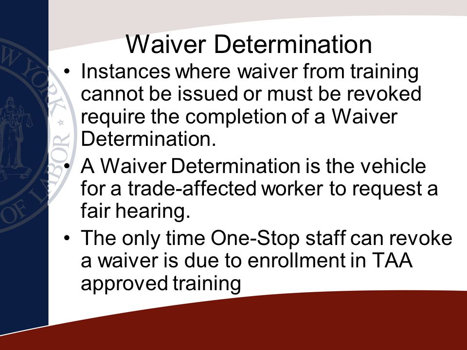 Waiver Determination Instances where waiver from training cannot be issued or must be revoked require the completion of a Waiver Determination.