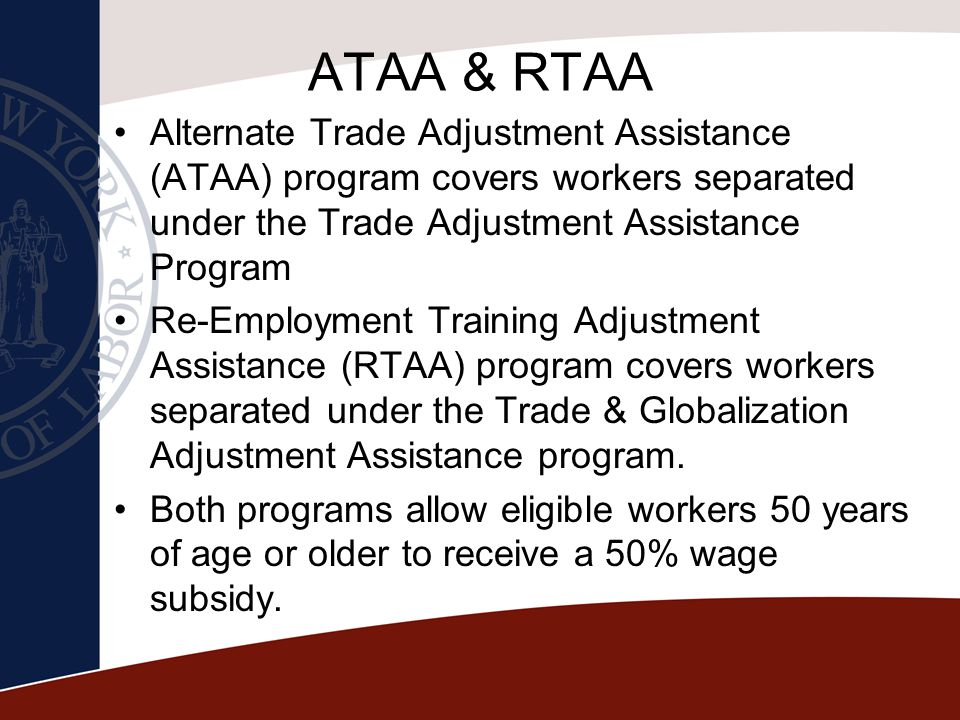 ATAA & RTAA Alternate Trade Adjustment Assistance (ATAA) program covers workers separated under the Trade Adjustment Assistance Program.