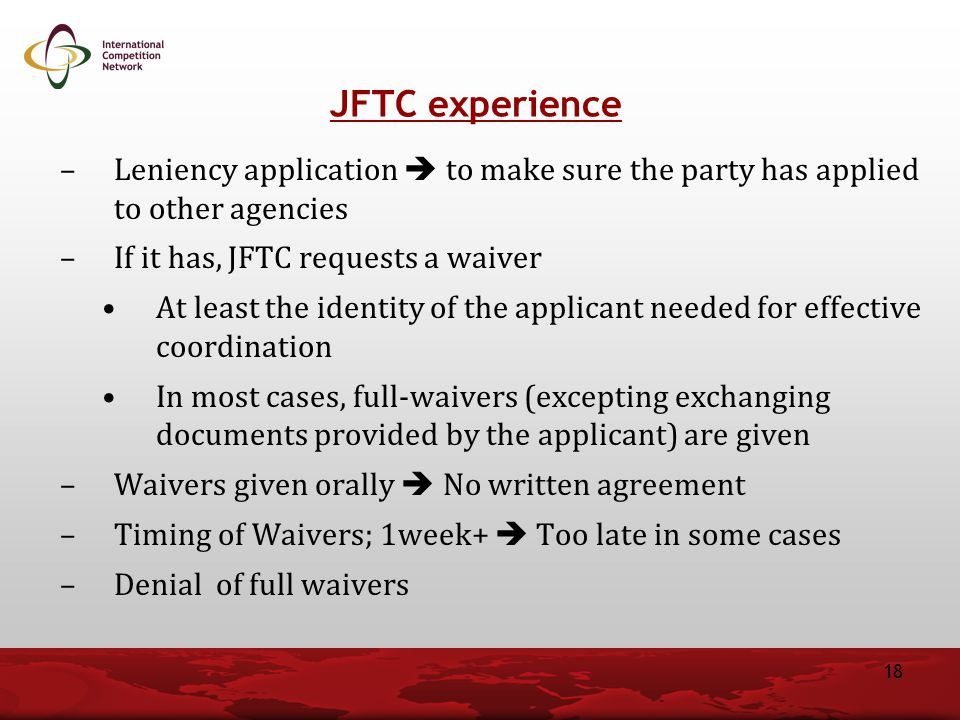 JFTC experience Leniency application  to make sure the party has applied to other agencies. If it has, JFTC requests a waiver.