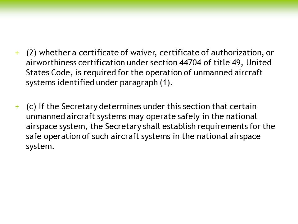 (2) whether a certificate of waiver, certificate of authorization, or airworthiness certification under section 44704 of title 49, United States Code, is required for the operation of unmanned aircraft systems identified under paragraph (1).