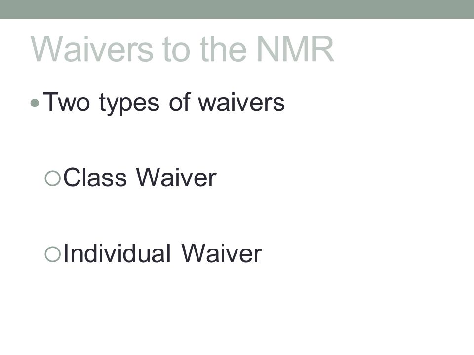 Waivers to the NMR Two types of waivers Class Waiver Individual Waiver