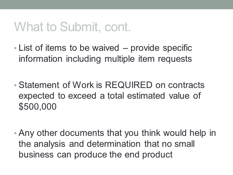 What to Submit, cont. List of items to be waived – provide specific information including multiple item requests.