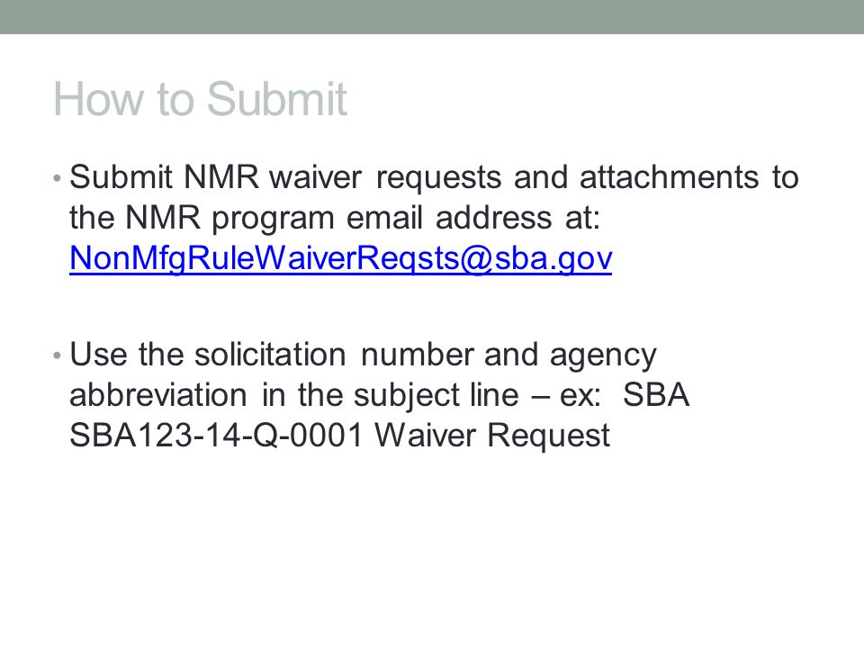 How to Submit Submit NMR waiver requests and attachments to the NMR program email address at: NonMfgRuleWaiverReqsts@sba.gov.