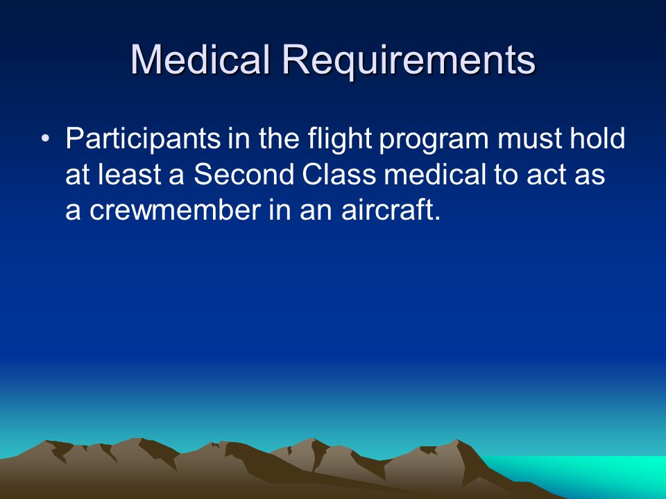 Medical Requirements Participants in the flight program must hold at least a Second Class medical to act as a crewmember in an aircraft.