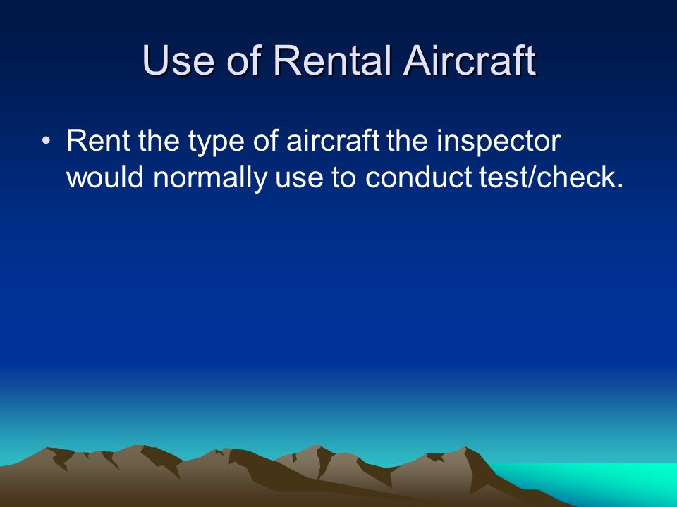 Use of Rental Aircraft Rent the type of aircraft the inspector would normally use to conduct test/check.
