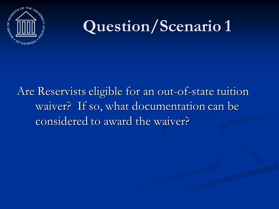 Question/Scenario 1 Are Reservists eligible for an out-of-state tuition waiver.
