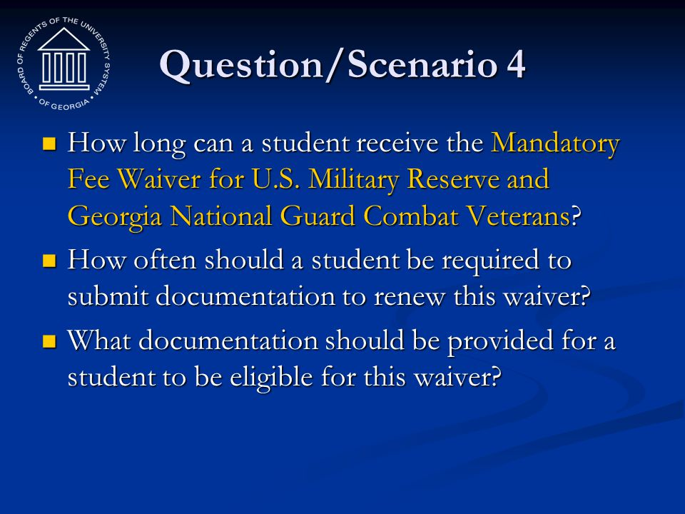 Question/Scenario 4 How long can a student receive the Mandatory Fee Waiver for U.S. Military Reserve and Georgia National Guard Combat Veterans
