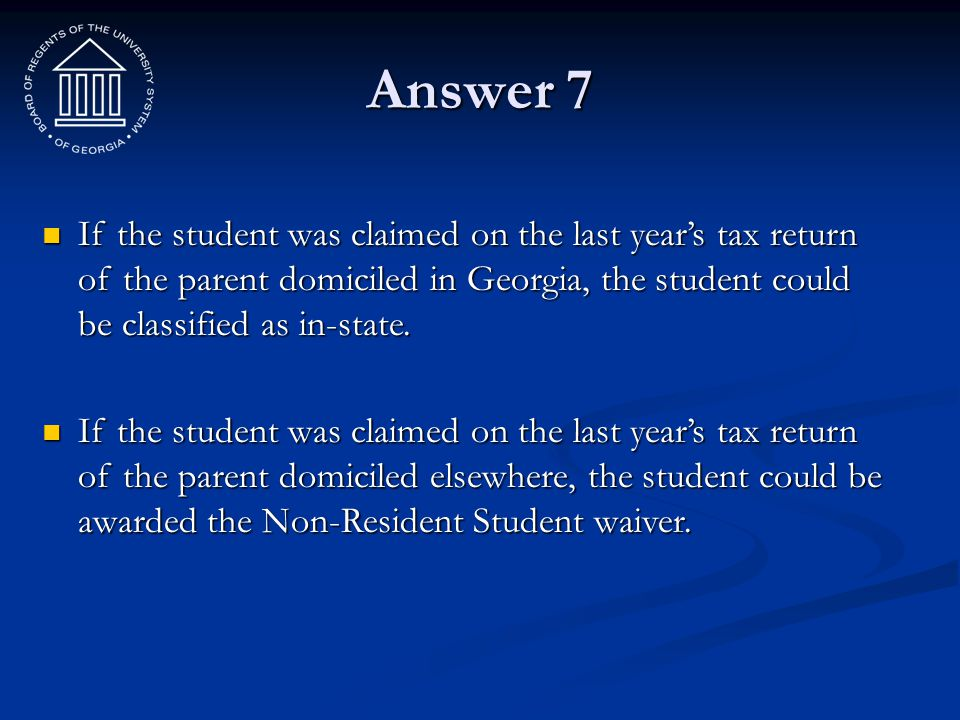 Answer 7 If the student was claimed on the last year's tax return of the parent domiciled in Georgia, the student could be classified as in-state.