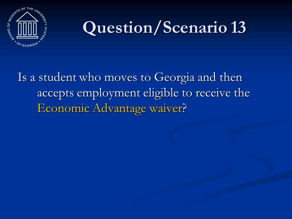 Question/Scenario 13 Is a student who moves to Georgia and then accepts employment eligible to receive the Economic Advantage waiver