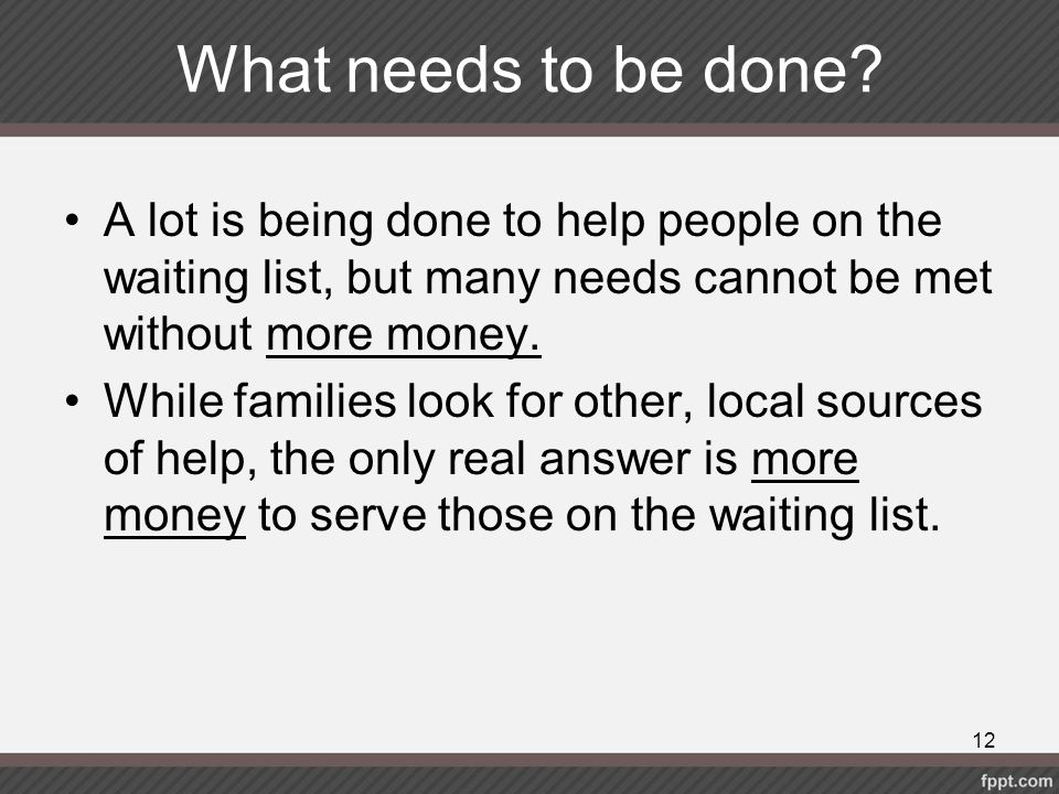 What needs to be done A lot is being done to help people on the waiting list, but many needs cannot be met without more money.