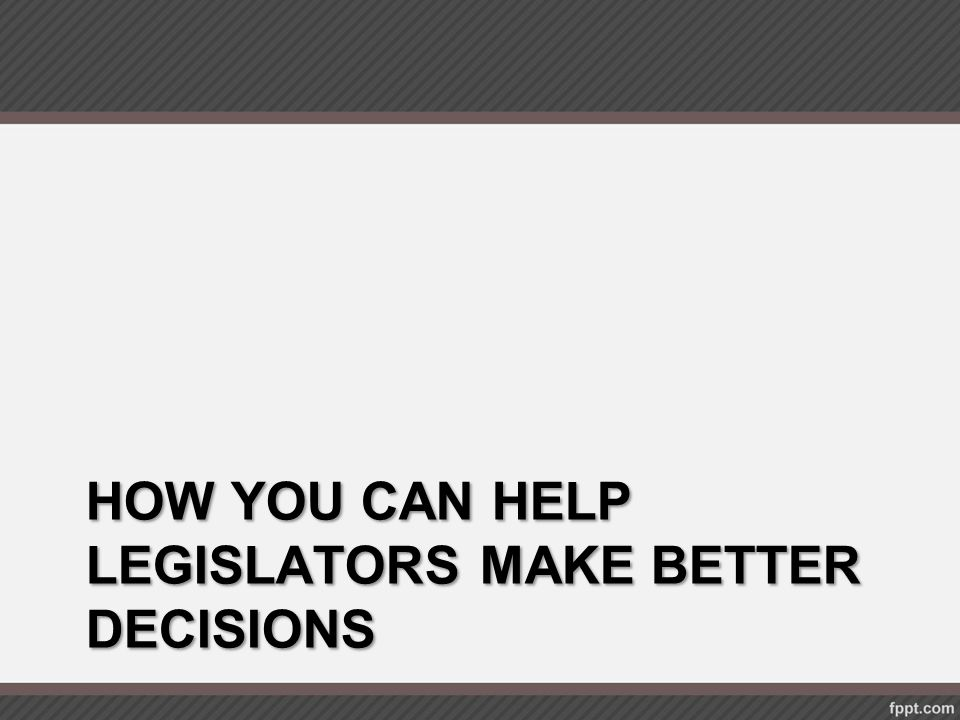 how you can help Legislators make better Decisions