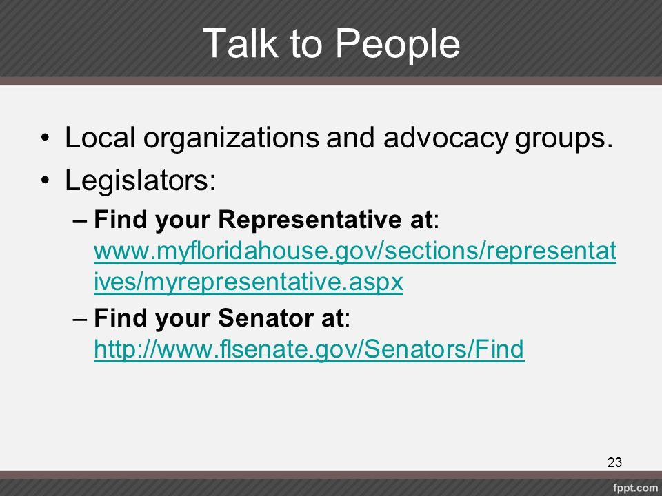 Talk to People Local organizations and advocacy groups. Legislators:
