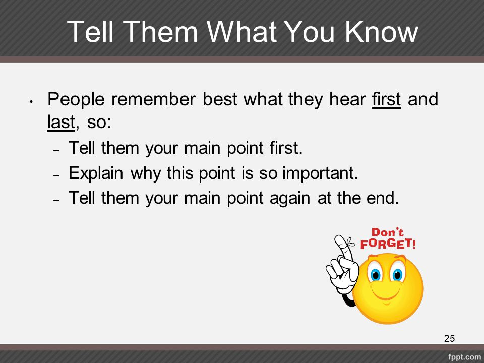 Tell Them What You Know People remember best what they hear first and last, so: Tell them your main point first.