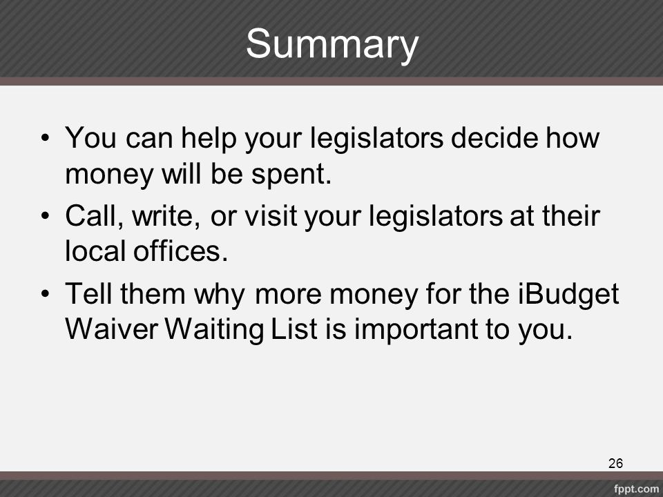 Summary You can help your legislators decide how money will be spent.