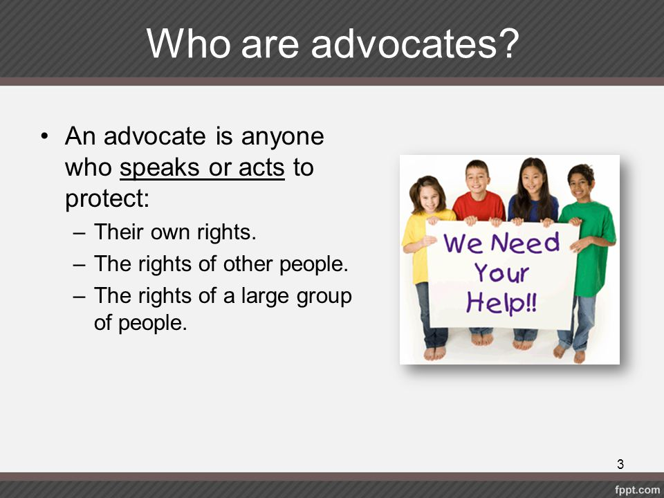 Who are advocates An advocate is anyone who speaks or acts to protect: Their own rights. The rights of other people.