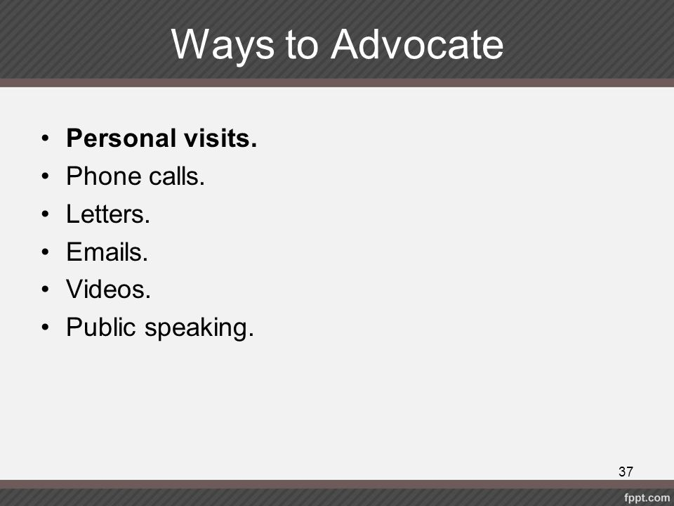 Ways to Advocate Personal visits. Phone calls. Letters. Emails.