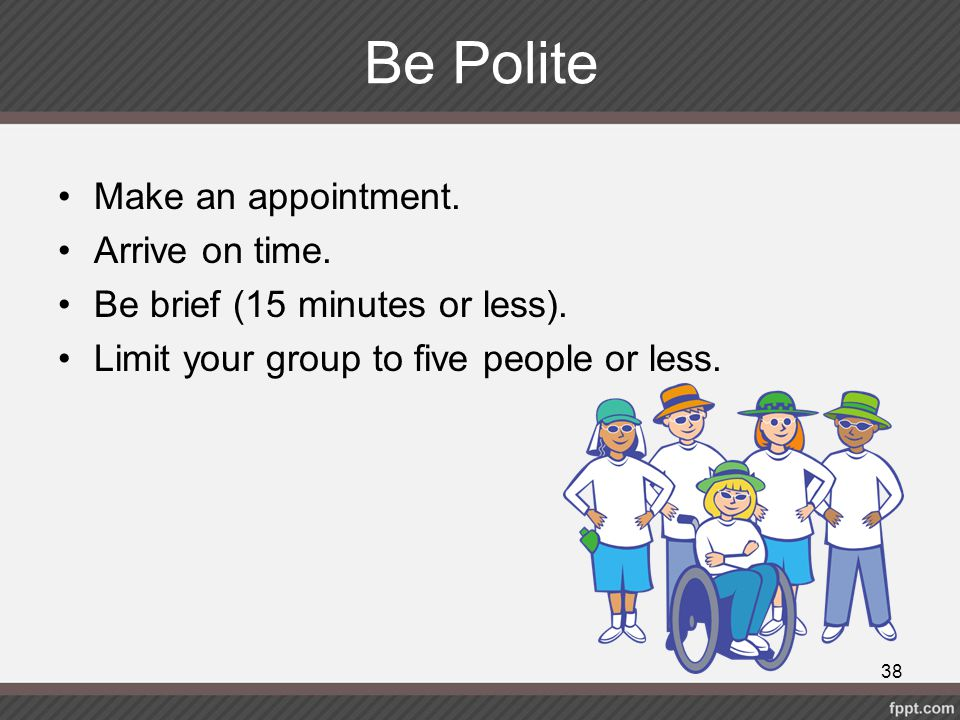 Be Polite Make an appointment. Arrive on time.