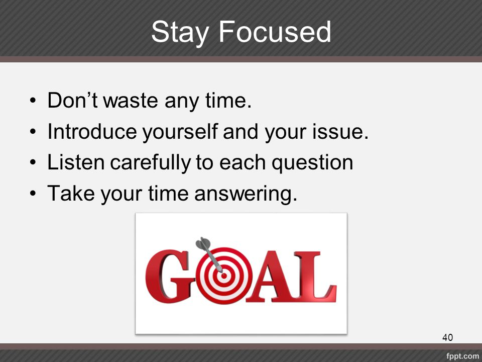 Stay Focused Don't waste any time. Introduce yourself and your issue.