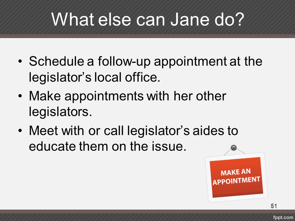 What else can Jane do Schedule a follow-up appointment at the legislator's local office. Make appointments with her other legislators.