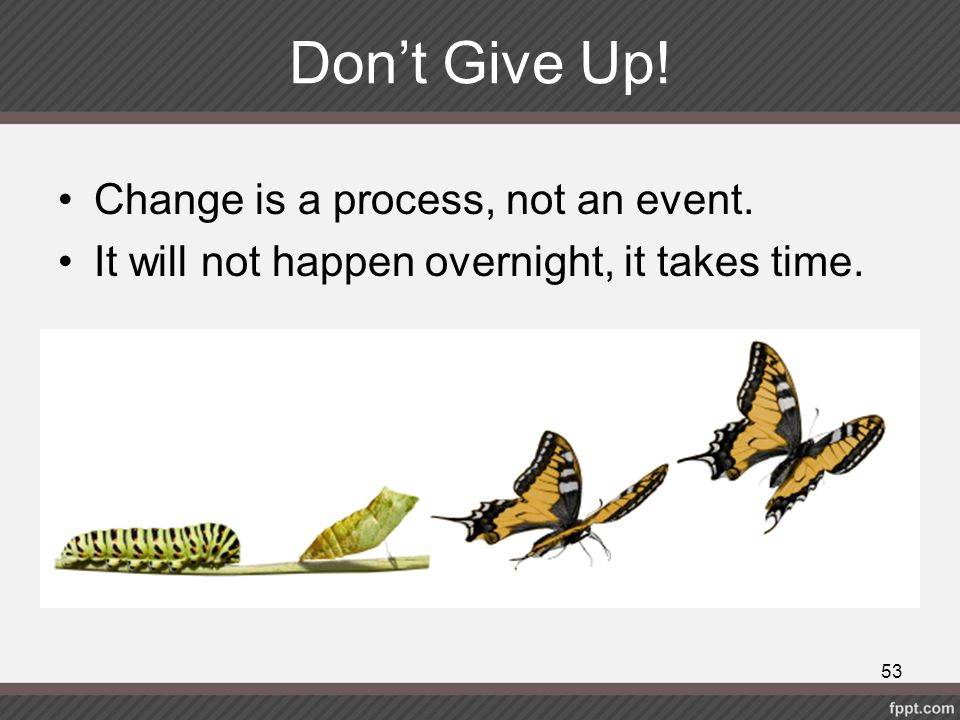 Don't Give Up! Change is a process, not an event.