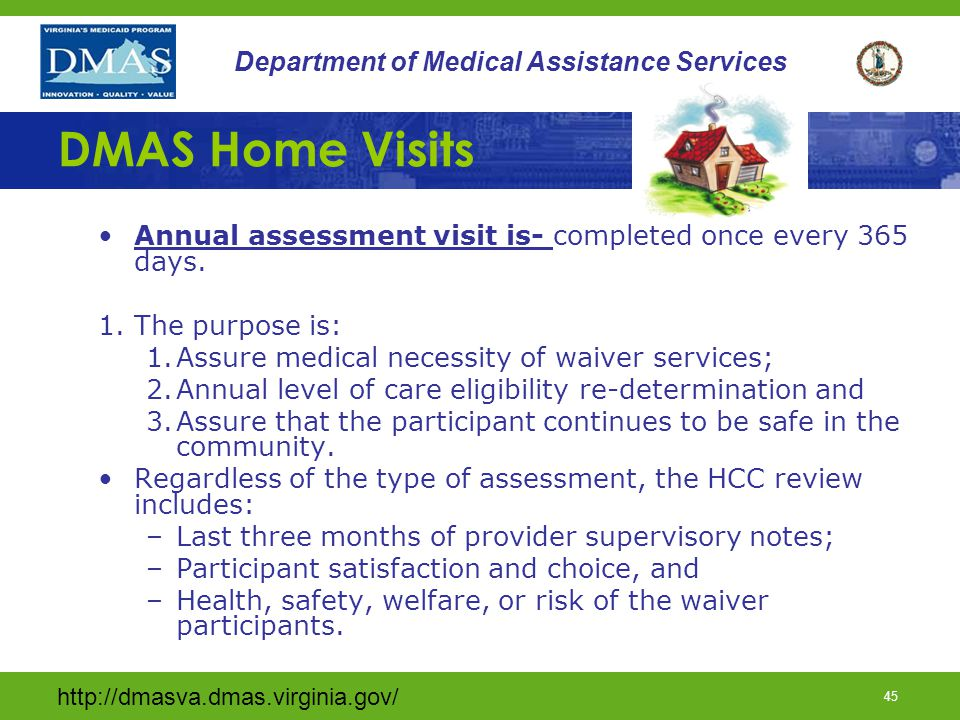 DMAS Home Visits Annual assessment visit is- completed once every 365 days. The purpose is: Assure medical necessity of waiver services;