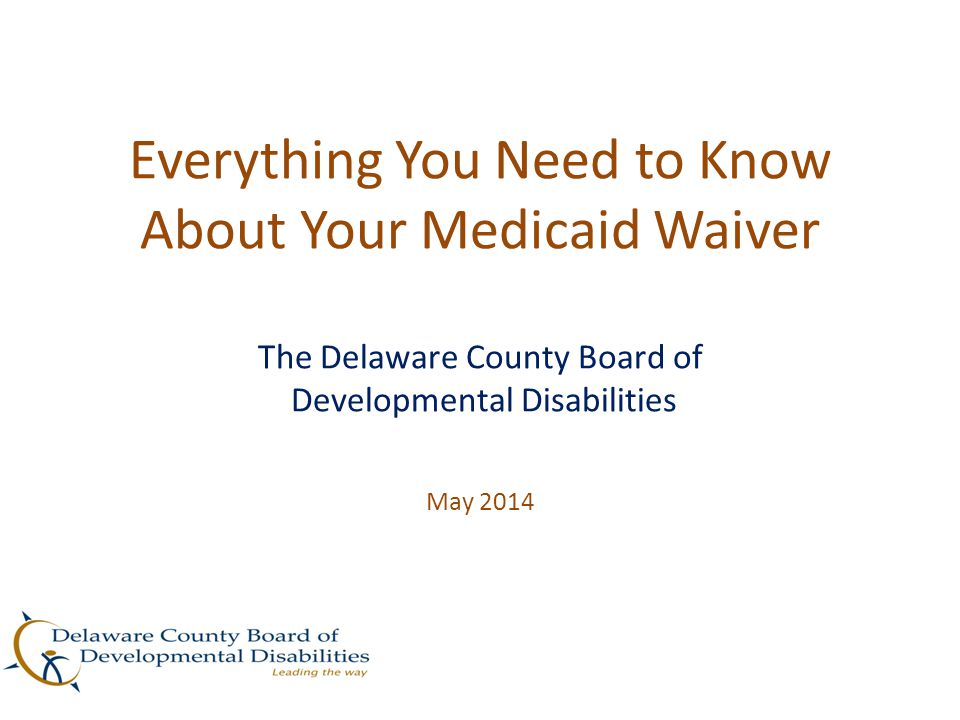 Everything You Need to Know About Your Medicaid Waiver The Delaware County Board of Developmental Disabilities May 2014