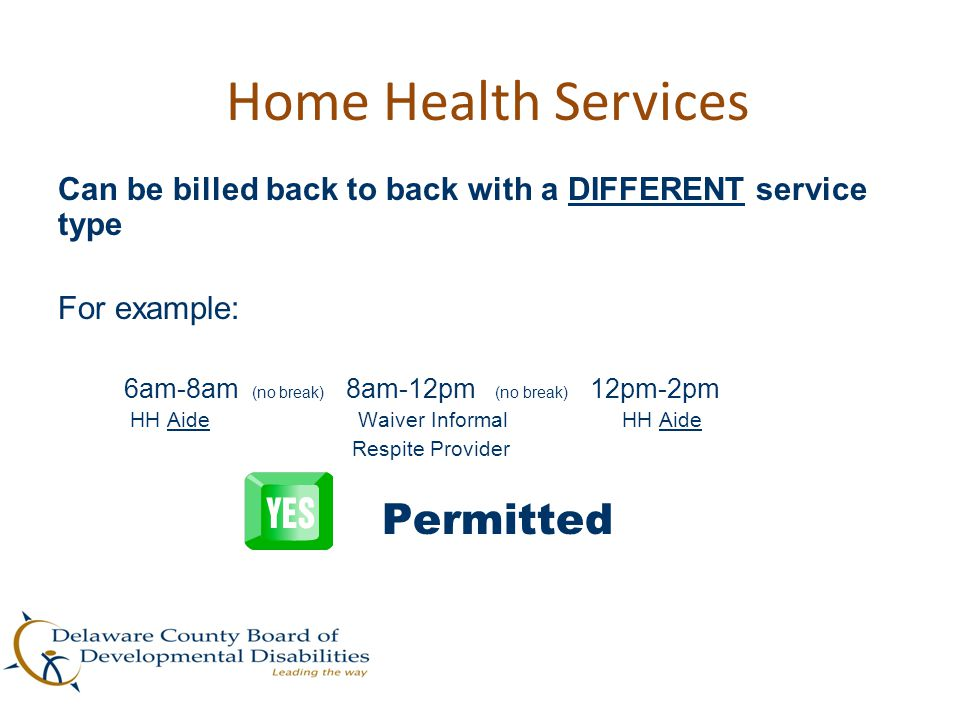 Home Health Services Can be billed back to back with a DIFFERENT service type. For example: 6am-8am (no break) 8am-12pm (no break) 12pm-2pm.