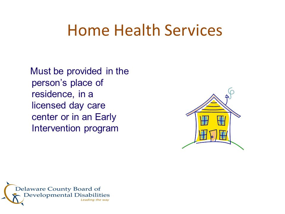 Home Health Services Must be provided in the person's place of residence, in a licensed day care center or in an Early Intervention program.