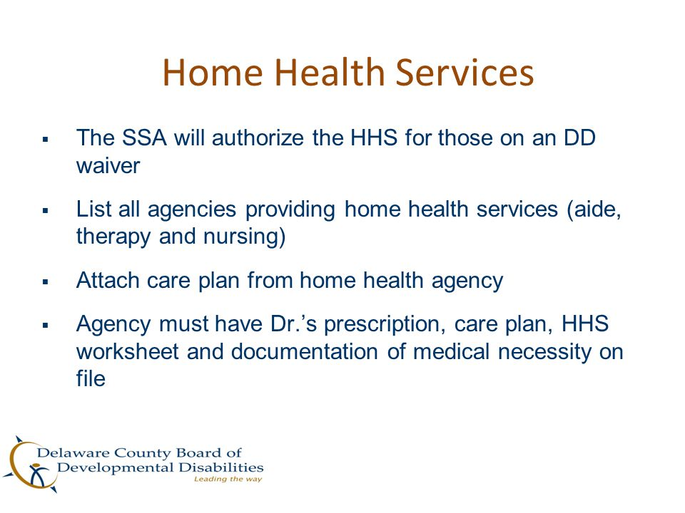 Home Health Services The SSA will authorize the HHS for those on an DD waiver.