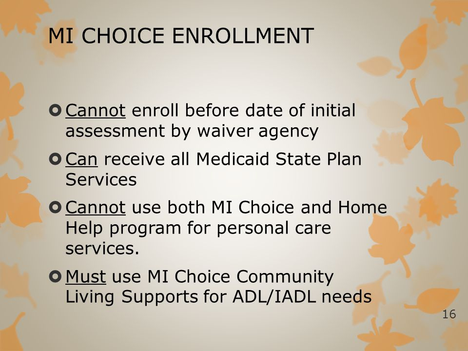 MI CHOICE ENROLLMENT Cannot enroll before date of initial assessment by waiver agency. Can receive all Medicaid State Plan Services.