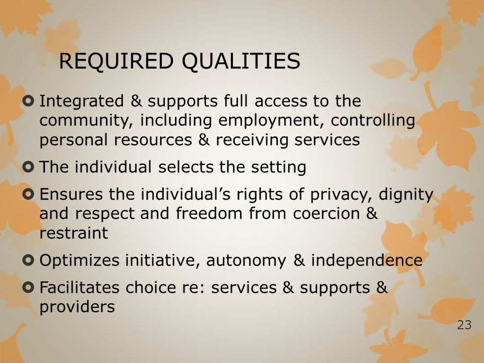 REQUIRED QUALITIES Integrated & supports full access to the community, including employment, controlling personal resources & receiving services.