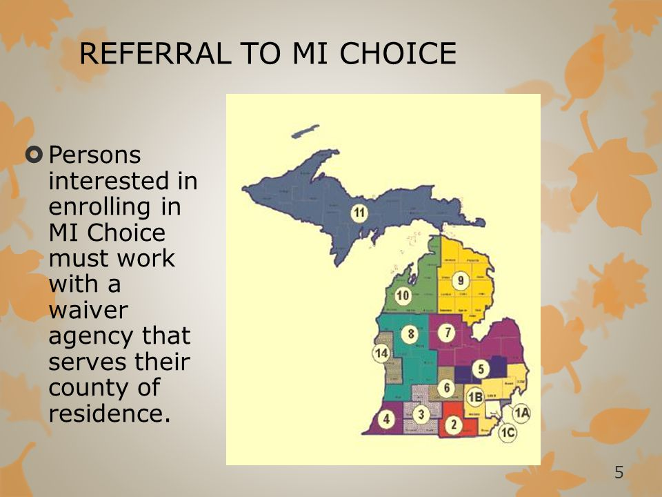 REFERRAL TO MI CHOICE Persons interested in enrolling in MI Choice must work with a waiver agency that serves their county of residence.