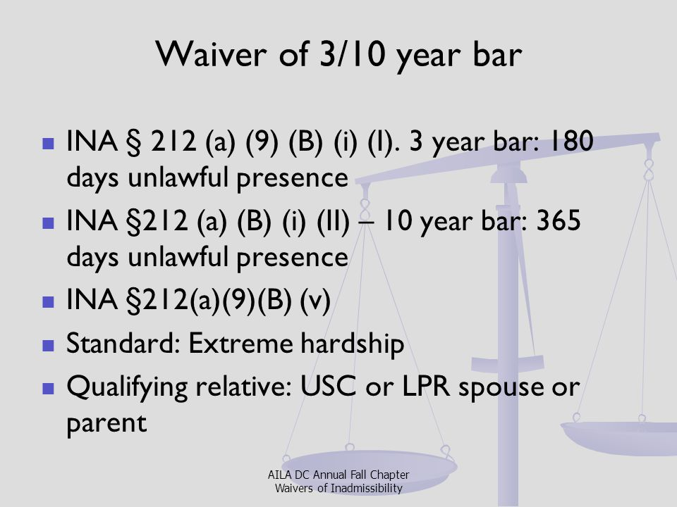 Waiver of 3/10 year bar INA § 212 (a) (9) (B) (i) (I). 3 year bar: 180 days unlawful presence.