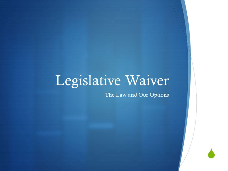 Legislative Waiver The Law and Our Options