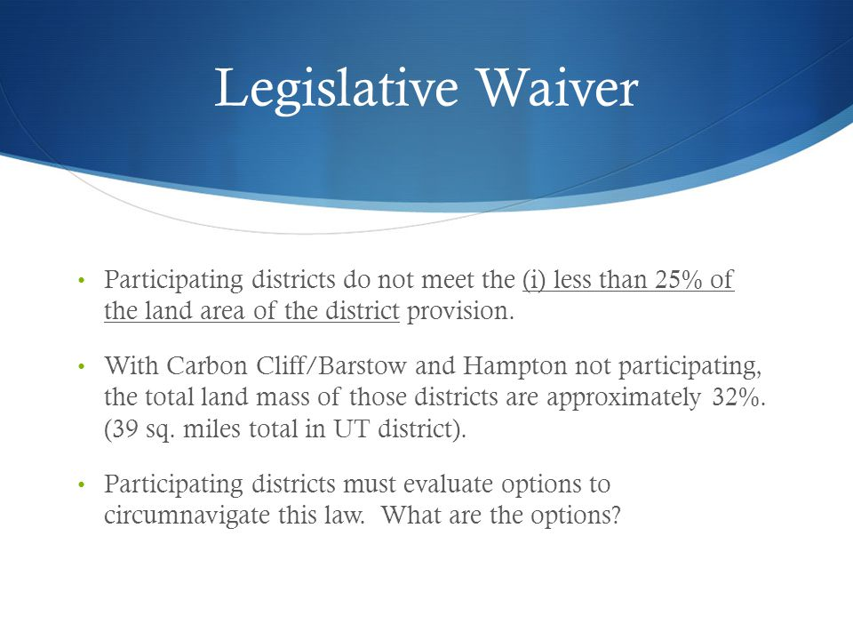 Legislative Waiver Participating districts do not meet the (i) less than 25% of the land area of the district provision.