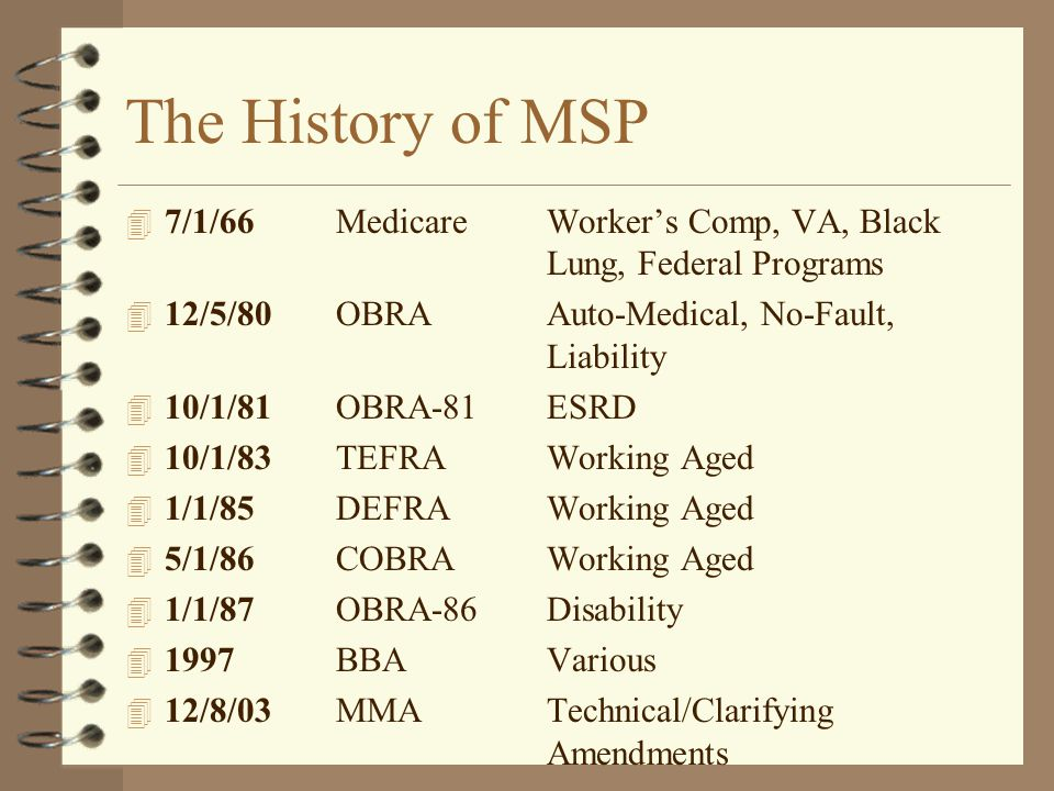 The History of MSP 7/1/66 Medicare Worker's Comp, VA, Black Lung, Federal Programs. 12/5/80 OBRA Auto-Medical, No-Fault, Liability.